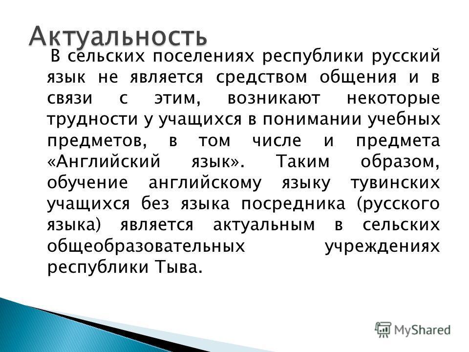 В сельских поселениях республики русский язык не является средством общения и в связи с этим, возникают некоторые трудности у учащихся в понимании учебных предметов, в том числе и предмета «Английский язык». Таким образом, обучение английскому языку