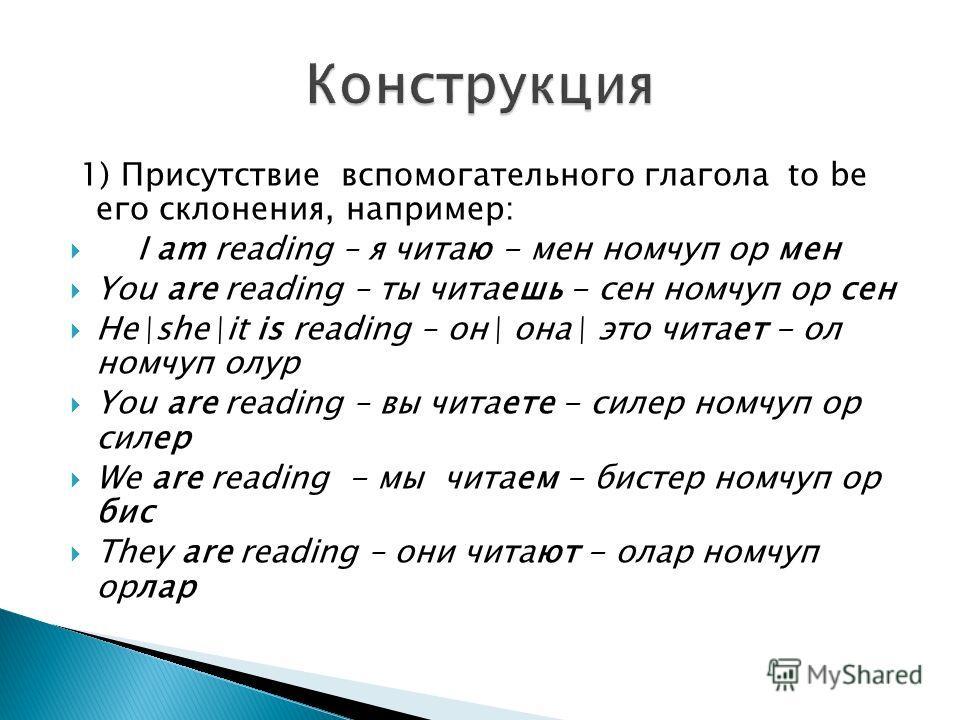 1) Присутствие вспомогательного глагола to be его склонения, например: I am reading – я читаю - мен номчуп ор мен You are reading – ты читаешь - сен номчуп ор сен He\she\it is reading – он\ она\ это читает - ол номчуп олур You are reading – вы читает