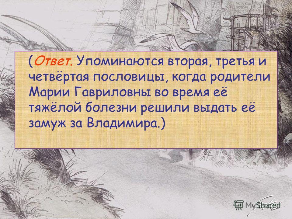 (Ответ. Упоминаются вторая, третья и четвёртая пословицы, когда родители Марии Гавриловны во время её тяжёлой болезни решили выдать её замуж за Владимира.)