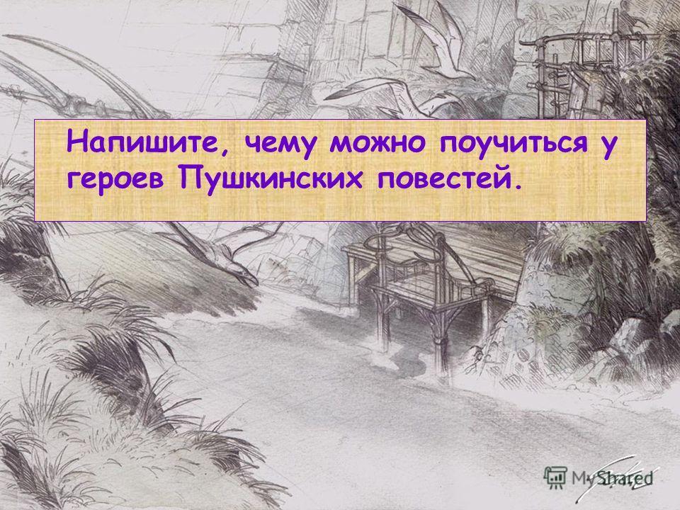 Напишите, чему можно поучиться у героев Пушкинских повестей.