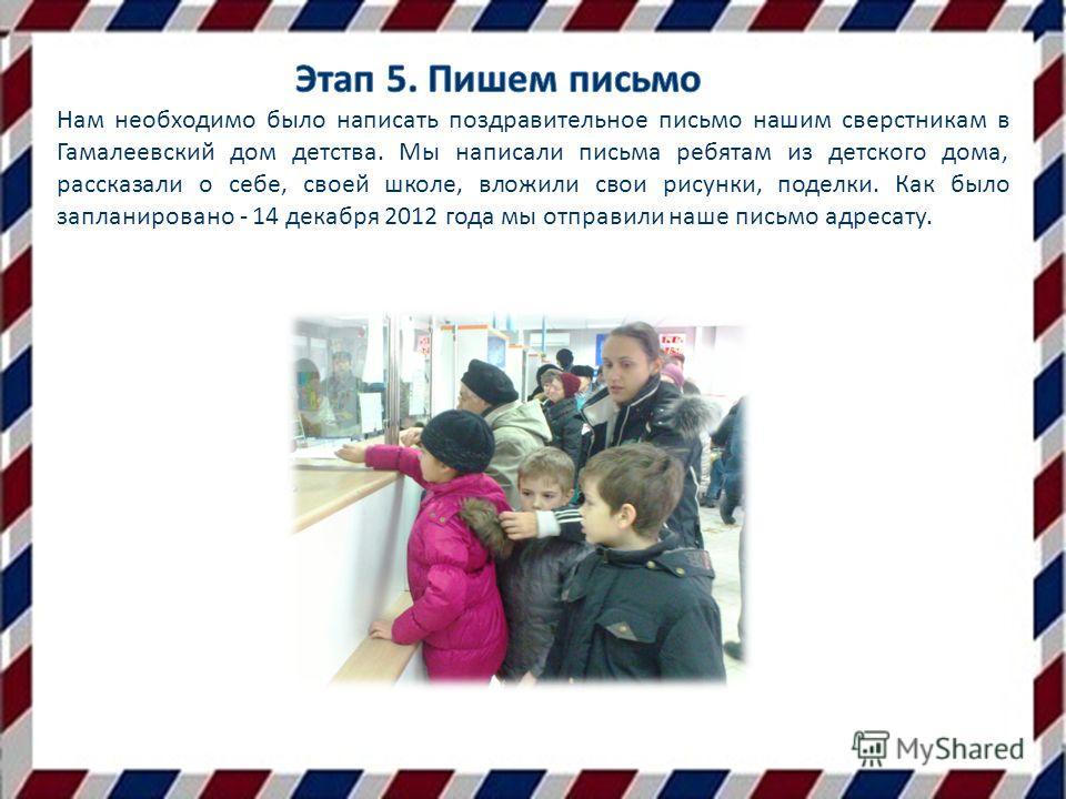 Нам необходимо было написать поздравительное письмо нашим сверстникам в Гамалеевский дом детства. Мы написали письма ребятам из детского дома, рассказали о себе, своей школе, вложили свои рисунки, поделки. Как было запланировано - 14 декабря 2012 год
