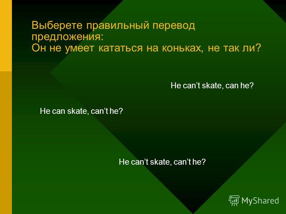 Выберете правильный перевод предложения: Он не умеет кататься на коньках, не так ли? He can skate, cant he? He cant skate, can he? He cant skate, cant he?