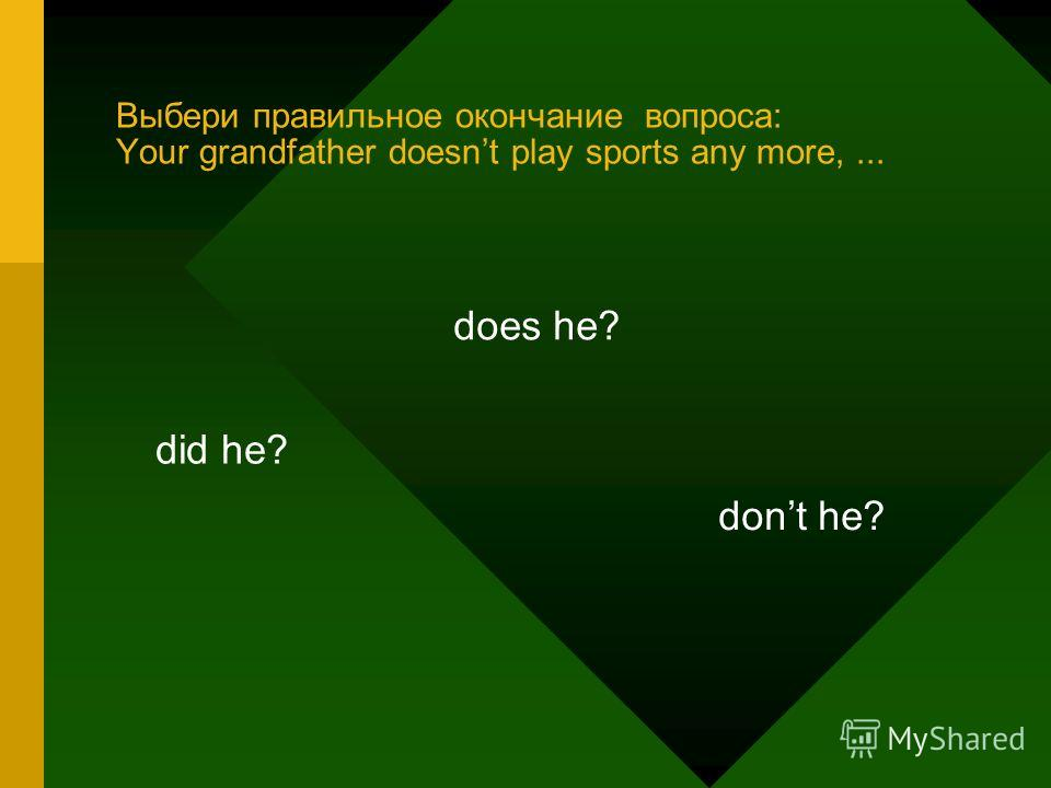 Выбери правильное окончание вопроса: Your grandfather doesnt play sports any more,... did he? does he? dont he?