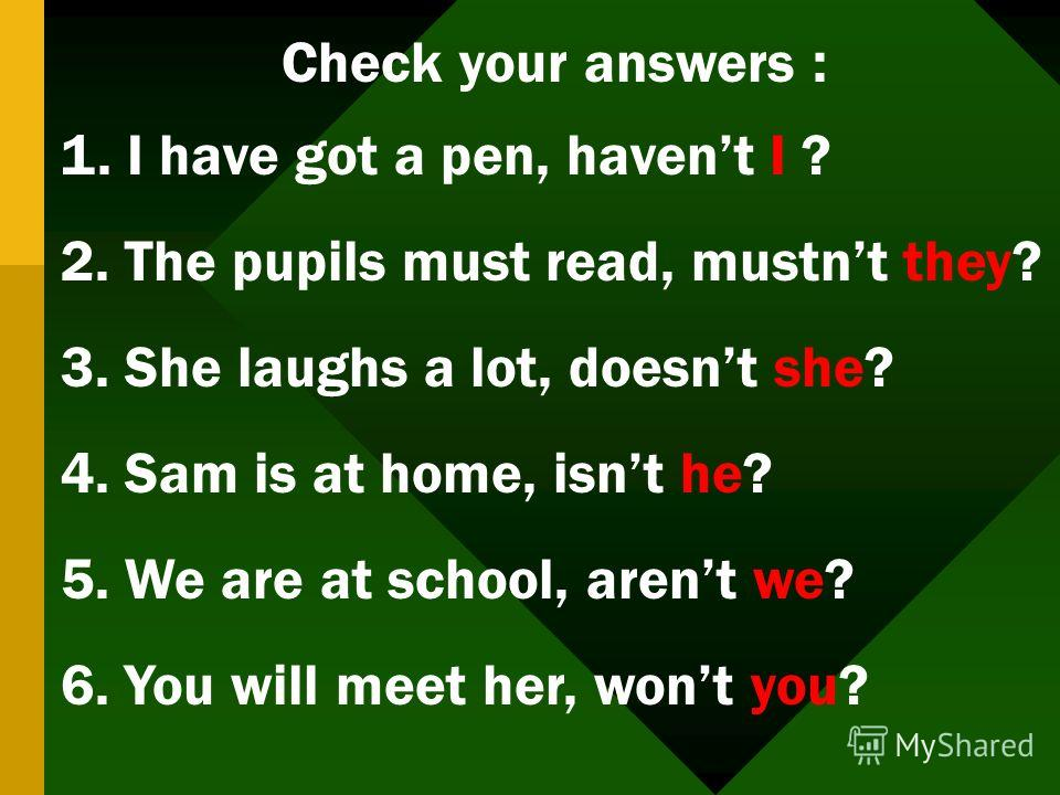 Check your answers : 1. I have got a pen, havent I ? 2. The pupils must read, mustnt they? 3. She laughs a lot, doesnt she? 4. Sam is at home, isnt he? 5. We are at school, arent we? 6. You will meet her, wont you?