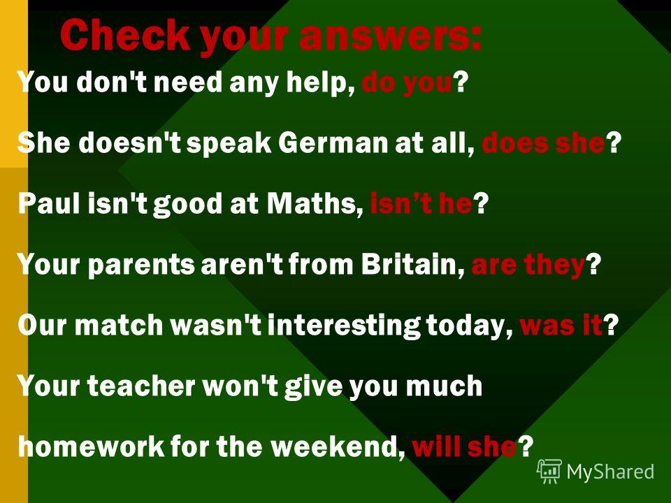 Check your answers: You don't need any help, do you? She doesn't speak German at all, does she? Paul isn't good at Maths, isnt he? Your parents aren't from Britain, are they? Our match wasn't interesting today, was it? Your teacher won't give you muc