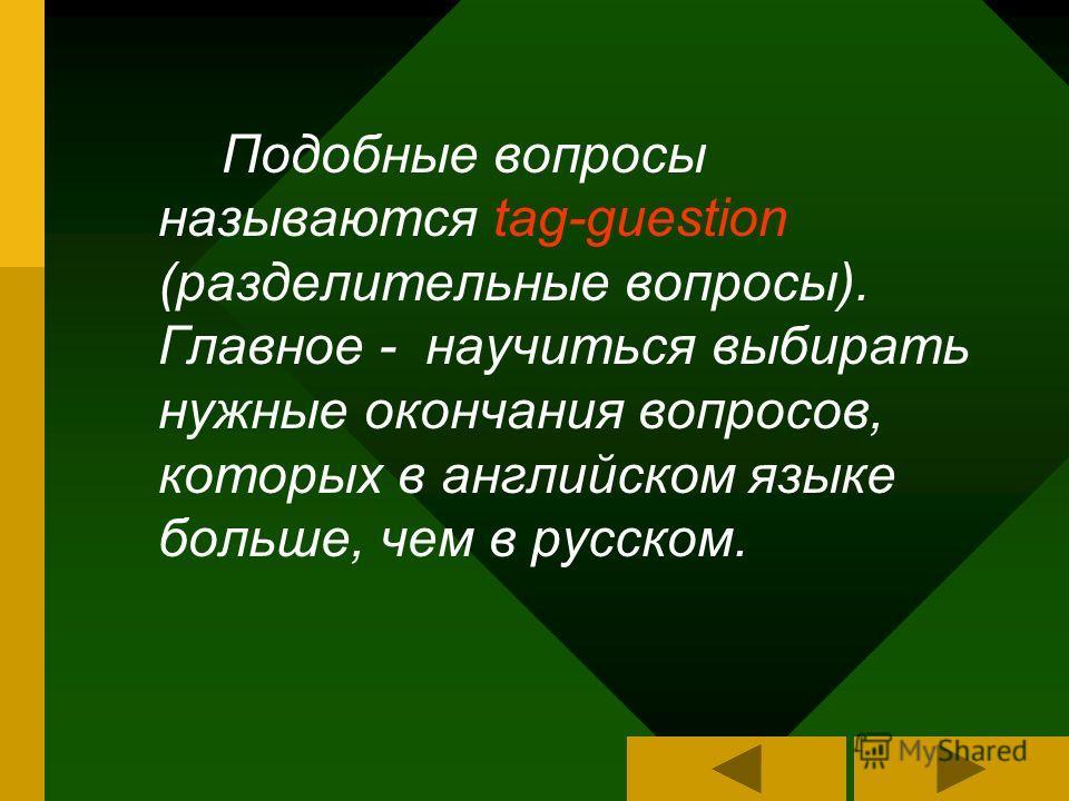 Подобные вопросы называются tag-guestion (разделительные вопросы). Главное - научиться выбирать нужные окончания вопросов, которых в английском языке больше, чем в русском.
