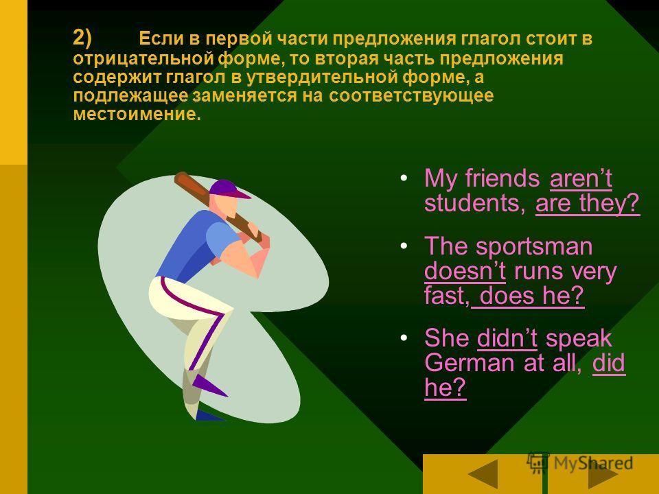 2) Если в первой части предложения глагол стоит в отрицательной форме, то вторая часть предложения содержит глагол в утвердительной форме, а подлежащее заменяется на соответствующее местоимение. My friends arent students, are they? The sportsman does