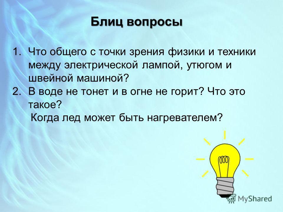 Блиц вопросы 1. Что общего с точки зрения физики и техники между электрической лампой, утюгом и швейной машиной? 2. В воде не тонет и в огне не горит? Что это такое? Когда лед может быть нагревателем?