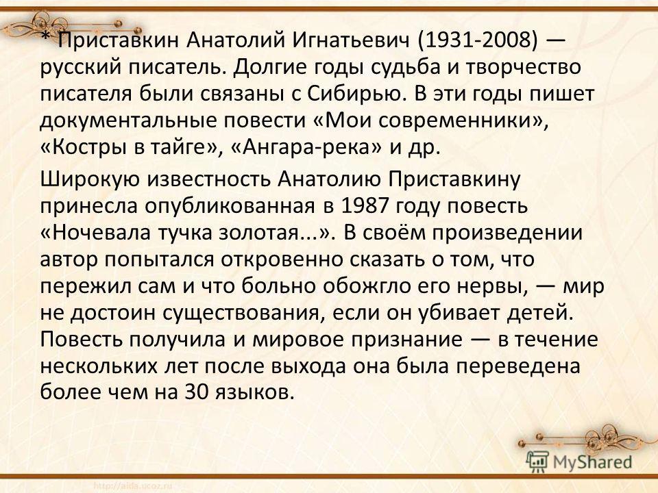 * Приставкин Анатолий Игнатьевич (1931-2008) русский писатель. Долгие годы судьба и творчество писателя были связаны с Сибирью. В эти годы пишет документальные повести «Мои современники», «Костры в тайге», «Ангара-река» и др. Широкую известность Анат