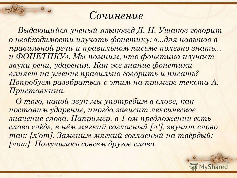 Сочинение Выдающийся ученый-языковед Д. Н. Ушаков говорит о необходимости изучать фонетику: «...для навыков в правильной речи и правильном письме полезно знать... и ФОНЕТИКУ». Мы помним, что фонетика изучает звуки речи, ударения. Как же знание фонети