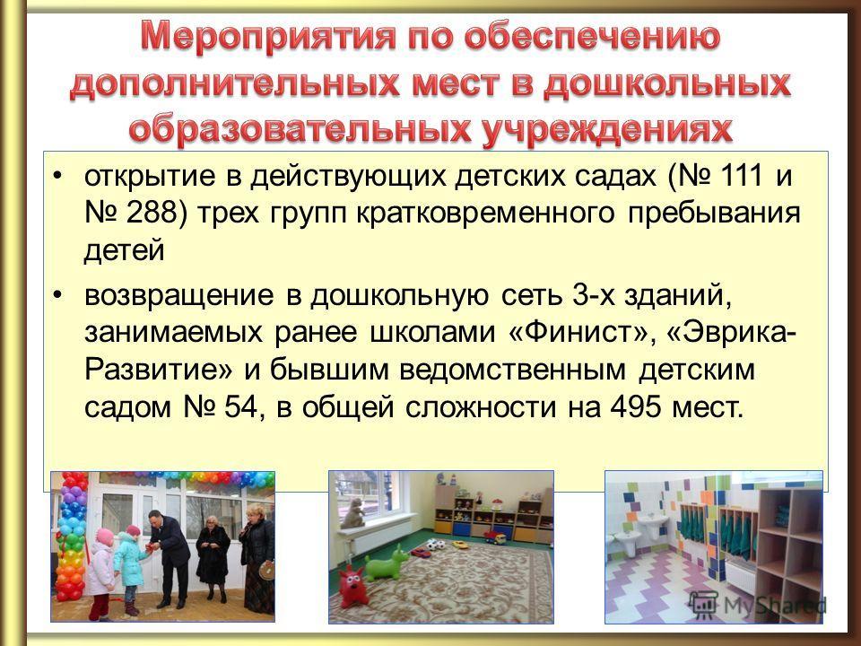 открытие в действующих детских садах ( 111 и 288) трех групп кратковременного пребывания детей возвращение в дошкольную сеть 3-х зданий, занимаемых ранее школами «Финист», «Эврика- Развитие» и бывшим ведомственным детским садом 54, в общей сложности