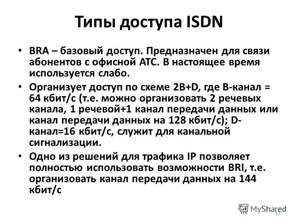 Типы доступа ISDN BRА – базовый доступ. Предназначен для связи абонентов с офисной АТС. В настоящее время используется слабо. Организует доступ по схеме 2B+D, где В-канал = 64 кбит/с (т.е. можно организовать 2 речевых канала, 1 речевой+1 канал переда