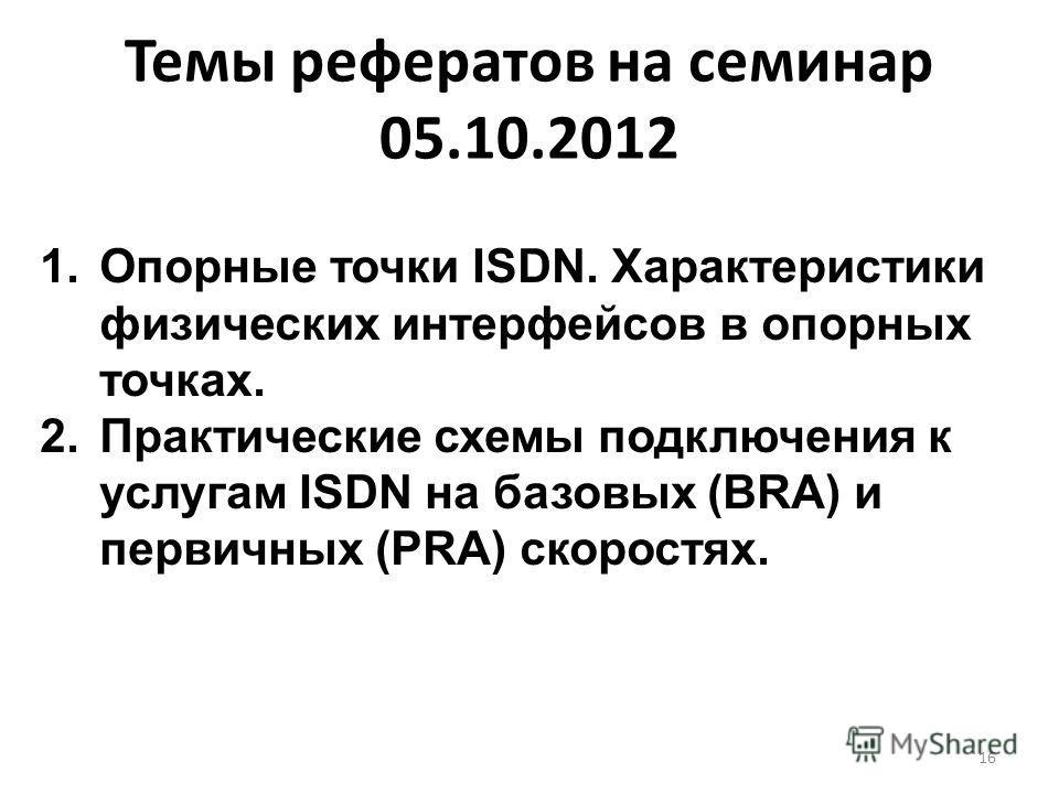 Темы рефератов на семинар 05.10.2012 16 1. Опорные точки ISDN. Характеристики физических интерфейсов в опорных точках. 2. Практические схемы подключения к услугам ISDN на базовых (BRA) и первичных (PRA) скоростях.