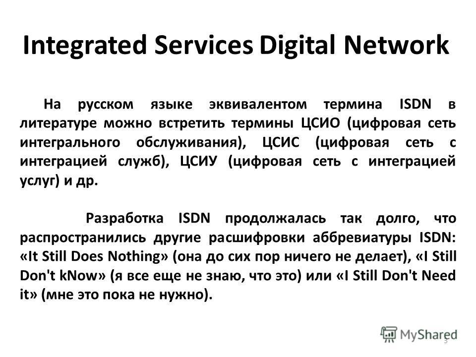 На русском языке эквивалентом термина ISDN в литературе можно встретить термины ЦСИО (цифровая сеть интегрального обслуживания), ЦСИС (цифровая сеть с интеграцией служб), ЦСИУ (цифровая сеть с интеграцией услуг) и др. Разработка ISDN продолжалась так