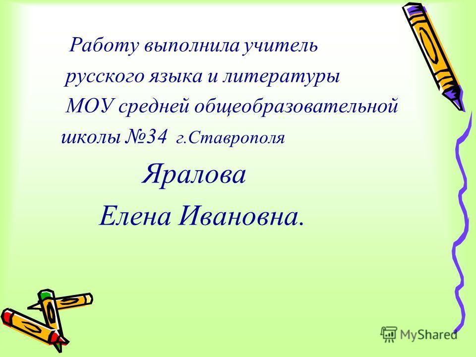 Работу выполнила учитель русского языка и литературы МОУ средней общеобразовательной школы 34 г.Ставрополя Яралова Елена Ивановна.