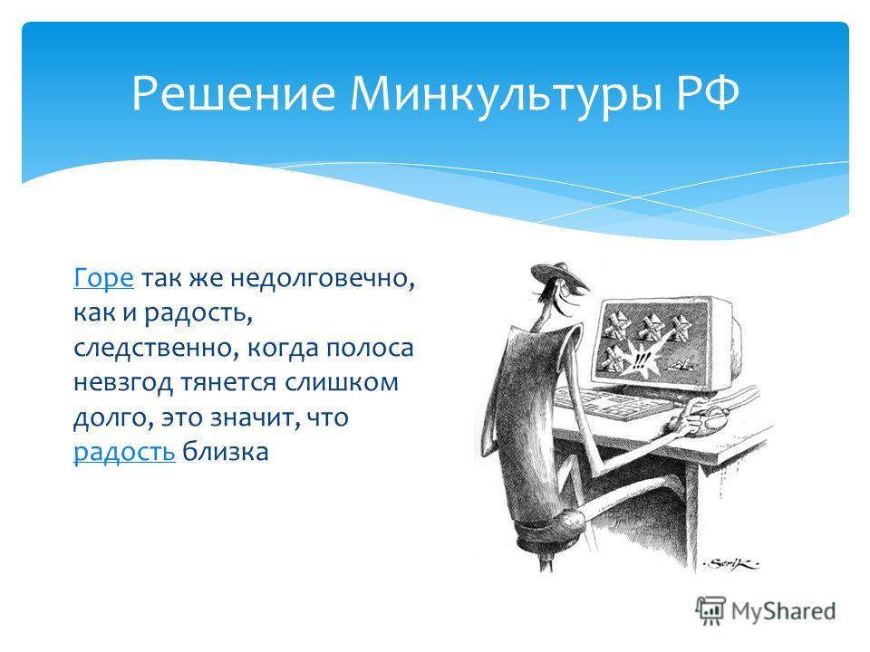 Решение Минкультуры РФ Горе Горе так же недолговечно, как и радость, следственно, когда полоса невзгод тянется слишком долго, это значит, что радость близка радость