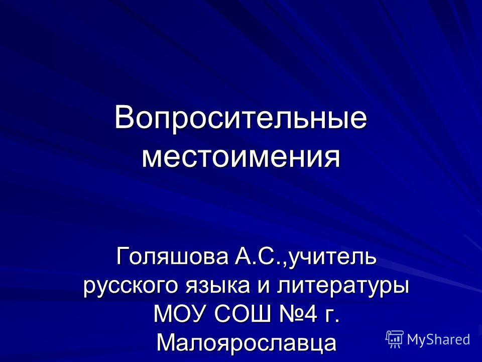Вопросительные местоимения Голяшова А.С.,учитель русского языка и литературы МОУ СОШ 4 г. Малоярославца