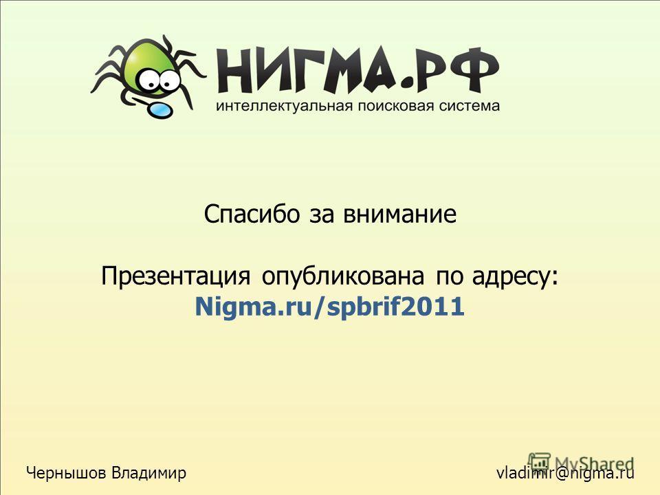 Спасибо за внимание Презентация опубликована по адресу: Nigma.ru/spbrif2011 vladimir@nigma.ru Чернышов Владимир