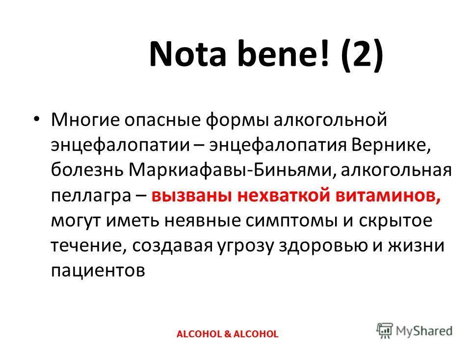 Nota bene! (2) Многие опасные формы алкогольной энцефалопатии – энцефалопатия Вернике, болезнь Маркиафавы-Биньями, алкогольная пеллагра – вызваны нехваткой витаминов, могут иметь неявные симптомы и скрытое течение, создавая угрозу здоровью и жизни па