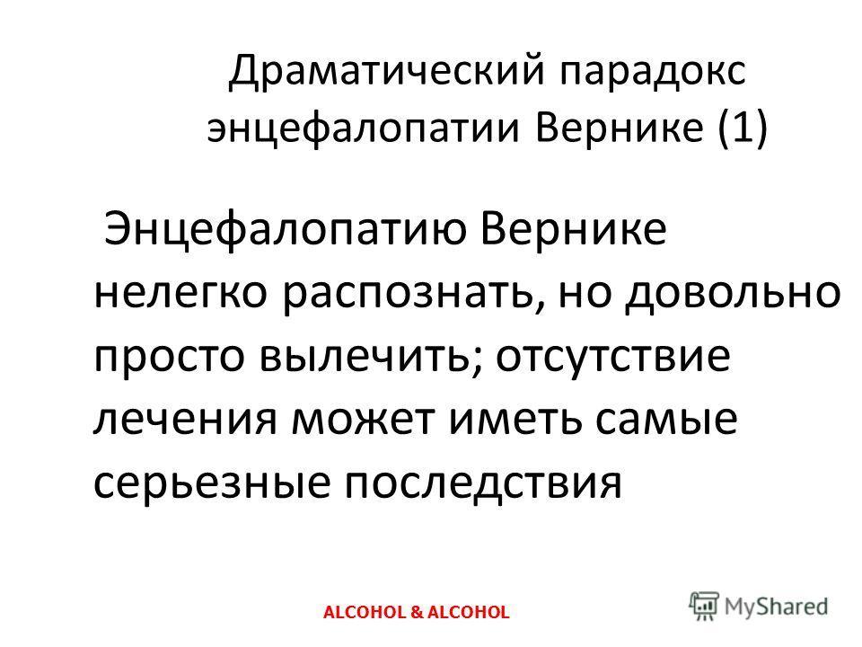 Драматический парадокс энцефалопатии Вернике (1) Энцефалопатию Вернике нелегко распознать, но довольно просто вылечить; отсутствие лечения может иметь самые серьезные последствия ALCOHOL & ALCOHOL