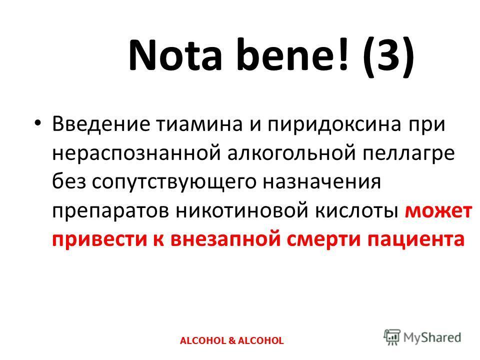 Nota bene! (3) Введение тиамина и пиридоксина при нераспознанной алкогольной пеллагре без сопутствующего назначения препаратов никотиновой кислоты может привести к внезапной смерти пациента ALCOHOL & ALCOHOL