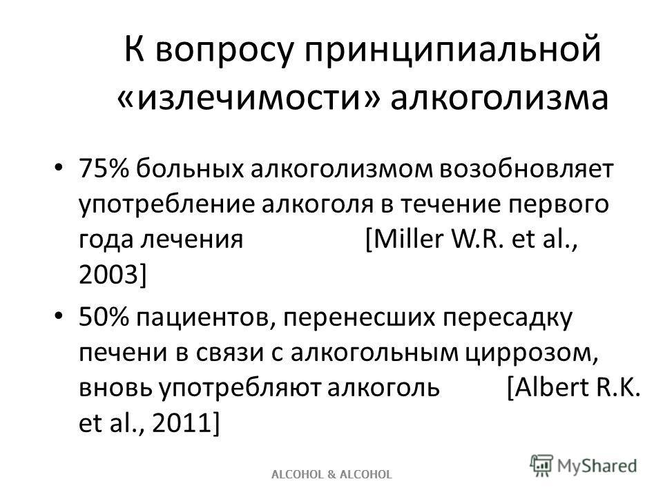 К вопросу принципиальной «излечимости» алкоголизма 75% больных алкоголизмом возобновляет употребление алкоголя в течение первого года лечения [Miller W.R. et al., 2003] 50% пациентов, перенесших пересадку печени в связи с алкогольным циррозом, вновь