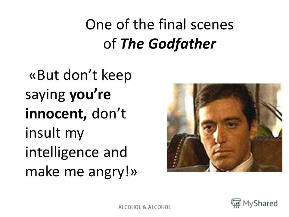 One of the final scenes of The Godfather «But dont keep saying youre innocent, dont insult my intelligence and make me angry!» ALCOHOL & ALCOHOL