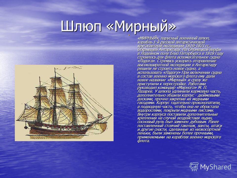 Шлюп «Мирный» «МИРНЫЙ», парусный военнный шлюп, корабль 1-й русской антарктической кругосветной экспедиции 1819-1821 гг., открывшей Антарктиду. На Олонецкой верфи в Лодейном поле близ Петербурга в 1818 году строилось для флота вспомогательное судно «