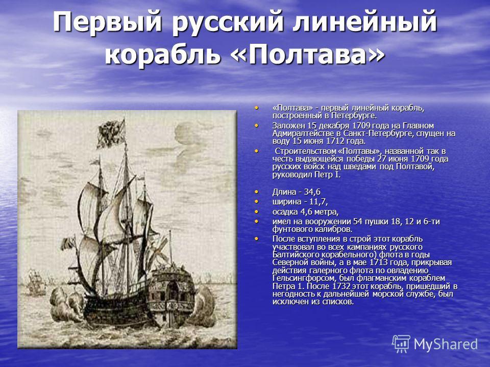 Первый русский линейный корабль «Полтава» «Полтава» - первый линейный корабль, построенный в Петербурге. «Полтава» - первый линейный корабль, построенный в Петербурге. Заложен 15 декабря 1709 года на Главном Адмиралтействе в Санкт-Петербурге, спущен