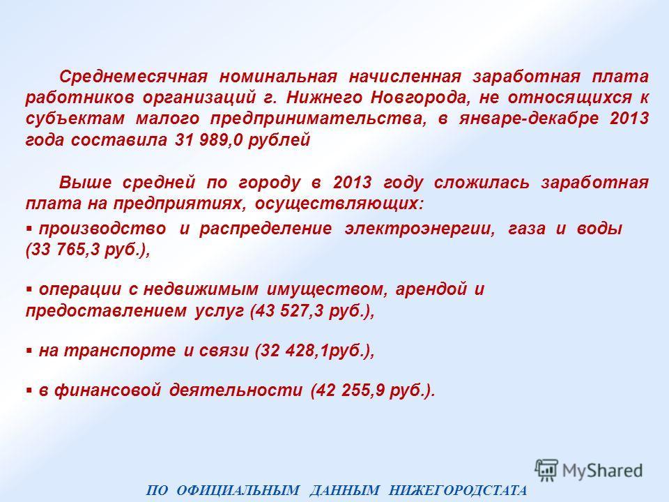 Среднемесячная номинальная начисленная заработная плата работников организаций г. Нижнего Новгорода, не относящихся к субъектам малого предпринимательства, в январе-декабре 2013 года составила 31 989,0 рублей Выше средней по городу в 2013 году сложил