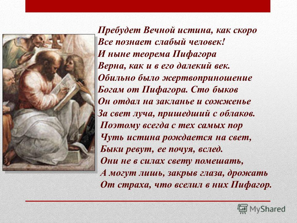 Пребудет Вечной истина, как скоро Все познает слабый человек! И ныне теорема Пифагора Верна, как и в его далекий век. Обильно было жертвоприношение Богам от Пифагора. Сто быков Он отдал на закланье и сожженье За свет луча, пришедший с облаков. Поэтом