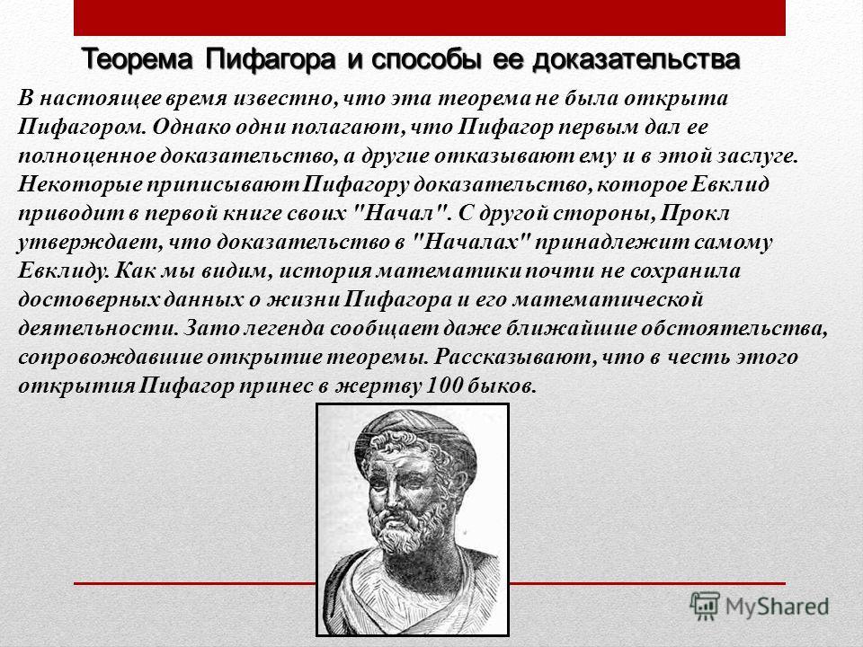 Теорема Пифагора и способы ее доказательства В настоящее время известно, что эта теорема не была открыта Пифагором. Однако одни полагают, что Пифагор первым дал ее полноценное доказательство, а другие отказывают ему и в этой заслуге. Некоторые припис