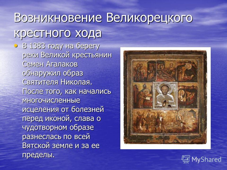Возникновение Великорецкого крестного хода В 1383 году на берегу реки Великой крестьянин Семен Агалаков обнаружил образ Святителя Николая. После того, как начались многочисленные исцеления от болезней перед иконой, слава о чудотворном образе разнесла