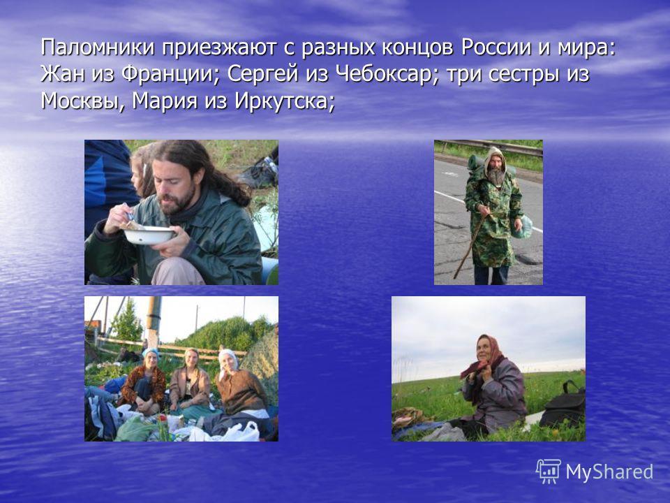 Паломники приезжают с разных концов России и мира: Жан из Франции; Сергей из Чебоксар; три сестры из Москвы, Мария из Иркутска;