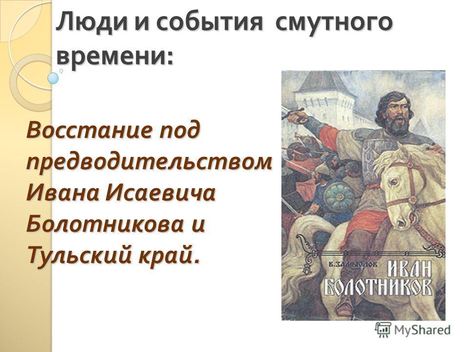 Люди и события смутного времени : Восстание под предводительством Ивана Исаевича Болотникова и Тульский край.