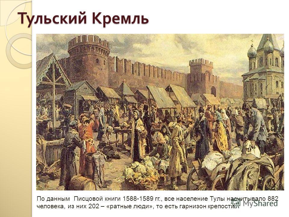 Тульский Кремль По данным Писцовой книги 1588-1589 гг., все население Тулы насчитывало 882 человека, из них 202 – «ратные люди», то есть гарнизон крепости.