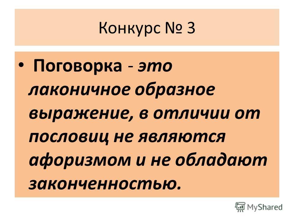 Конкурс 3 Поговорка - это лаконичное образное выражение, в отличии от пословиц не являются афоризмом и не обладают законченностью.