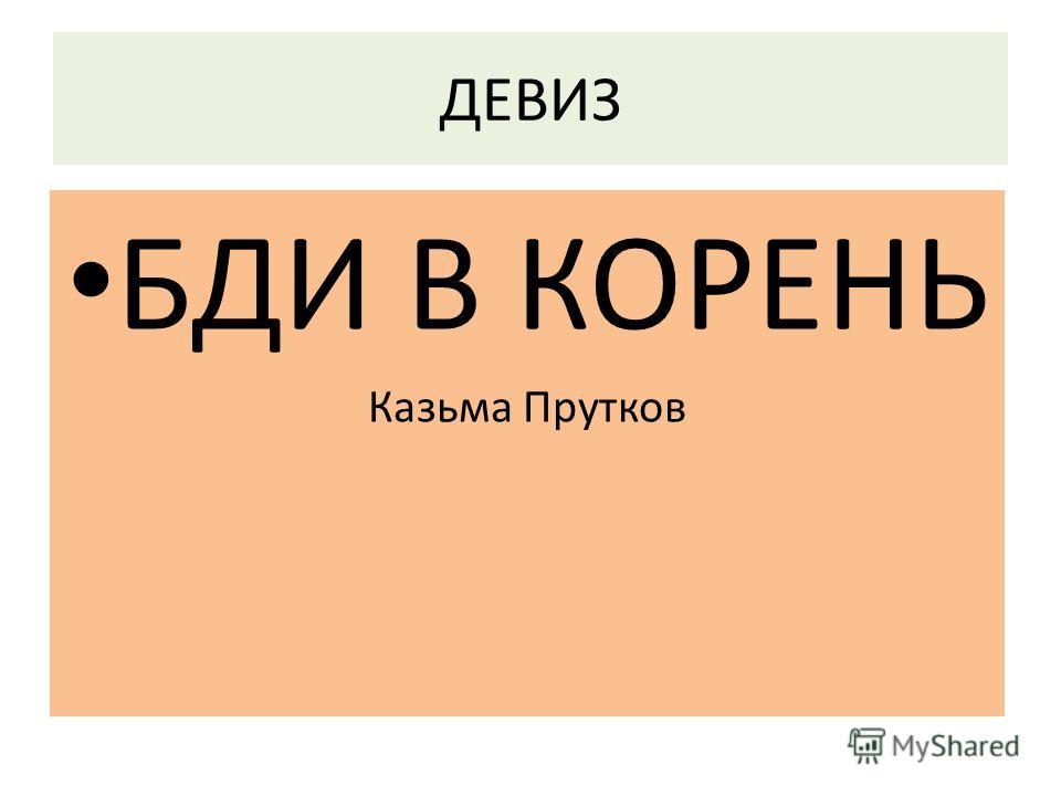 ДЕВИЗ БДИ В КОРЕНЬ Казьма Прутков