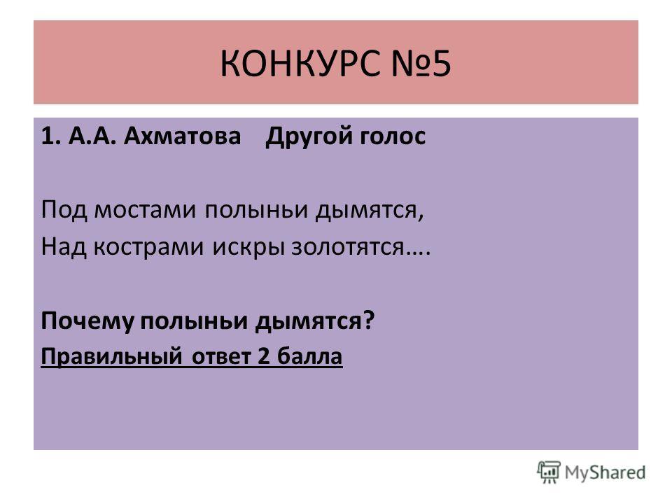 КОНКУРС 5 1. А.А. Ахматова Другой голос Под мостами полыньи дымятся, Над кострами искры золотятся…. Почему полыньи дымятся? Правильный ответ 2 балла