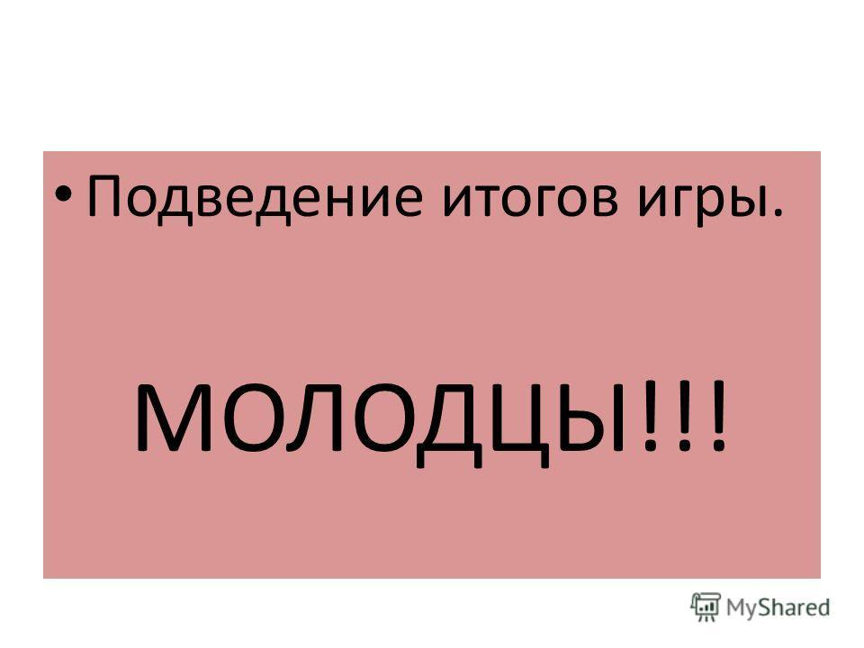 Подведение итогов игры. МОЛОДЦЫ!!!