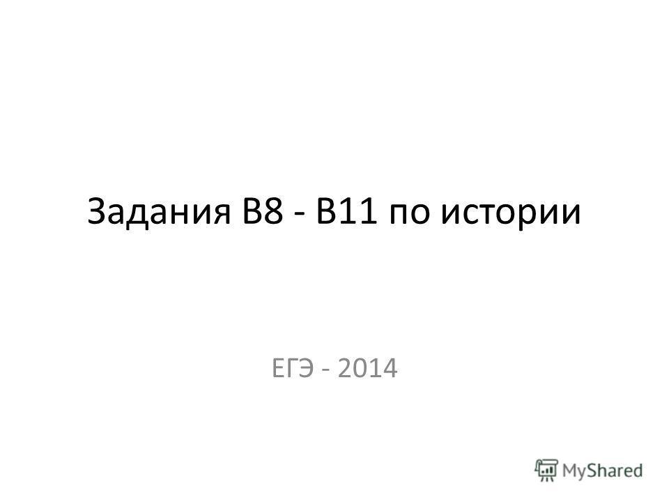 Задания В8 - В11 по истории ЕГЭ - 2014