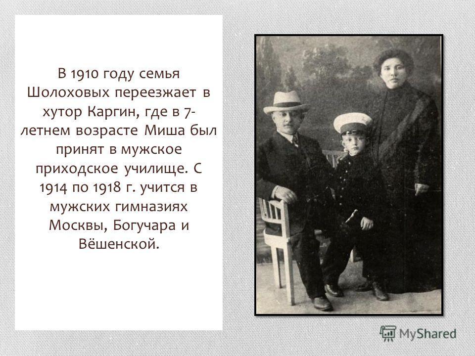 В 1910 году семья Шолоховых переезжает в хутор Каргин, где в 7- летнем возрасте Миша был принят в мужское приходское училище. С 1914 по 1918 г. учится в мужских гимназиях Москвы, Богучара и Вёшенской.