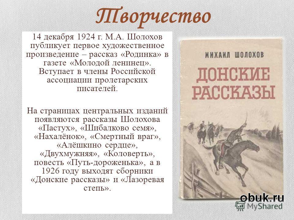 Творчество 14 декабря 1924 г. М.А. Шолохов публикует первое художественное произведение – рассказ «Родинка» в газете «Молодой ленинец». Вступает в члены Российской ассоциации пролетарских писателей. На страницах центральных изданий появляются рассказ