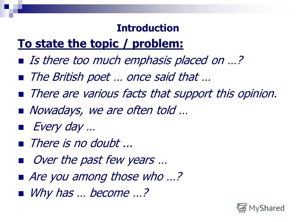 Introduction To state the topic / problem: Is there too much emphasis placed on …? The British poet … once said that … There are various facts that support this opinion. Nowadays, we are often told … Every day … There is no doubt... Over the past few