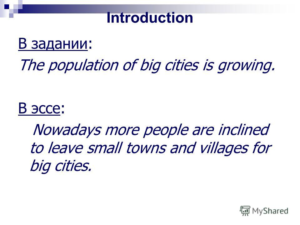 Introduction В задании: The population of big cities is growing. В эссе: Nowadays more people are inclined to leave small towns and villages for big cities.