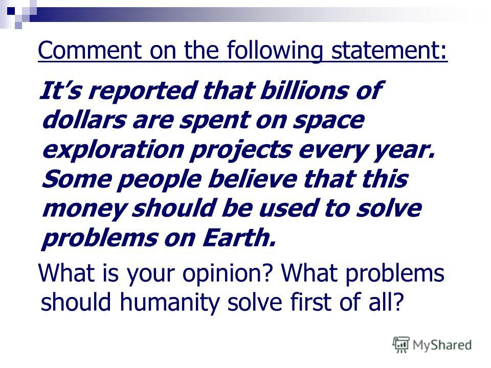 Comment on the following statement: Its reported that billions of dollars are spent on space exploration projects every year. Some people believe that this money should be used to solve problems on Earth. What is your opinion? What problems should hu