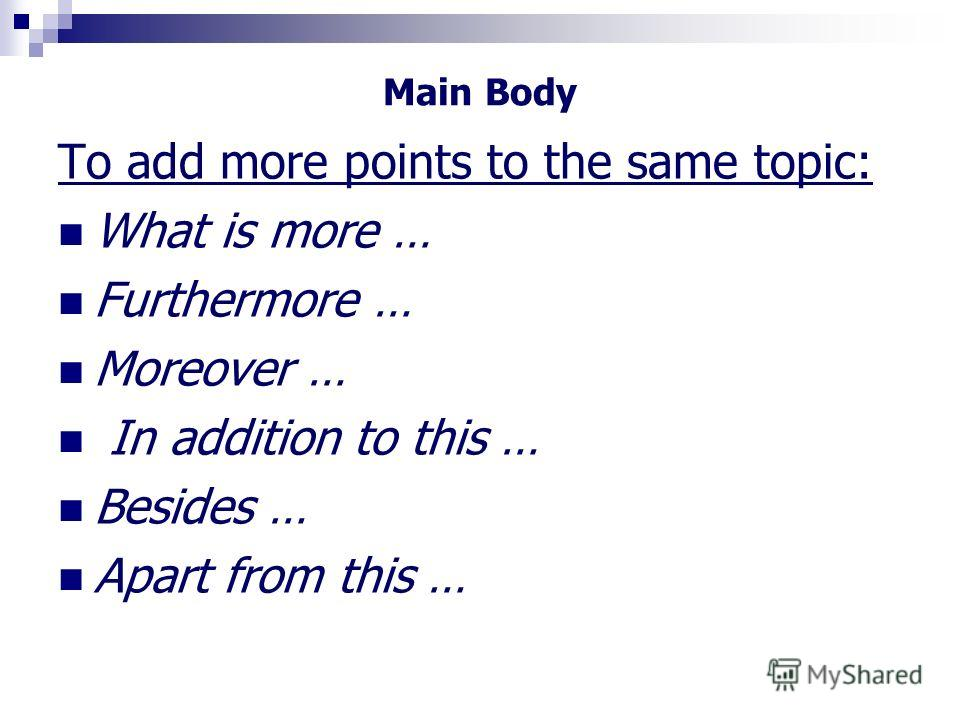 Main Body To add more points to the same topic: What is more … Furthermore … Moreover … In addition to this … Besides … Apart from this …