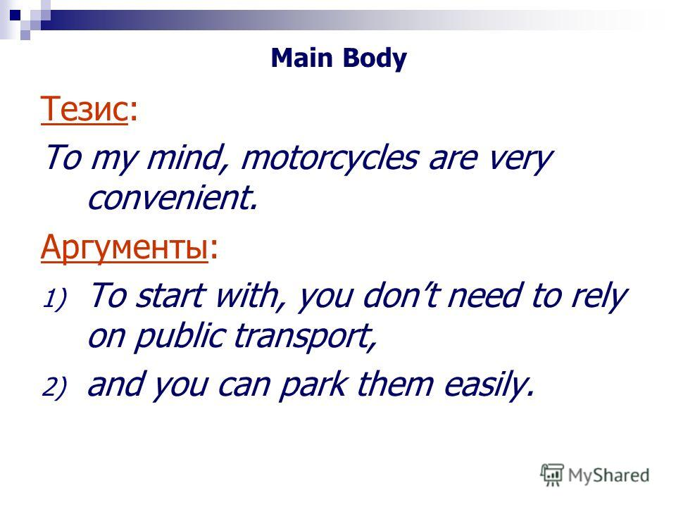 Main Body Тезис: To my mind, motorcycles are very convenient. Аргументы: 1) To start with, you dont need to rely on public transport, 2) and you can park them easily.