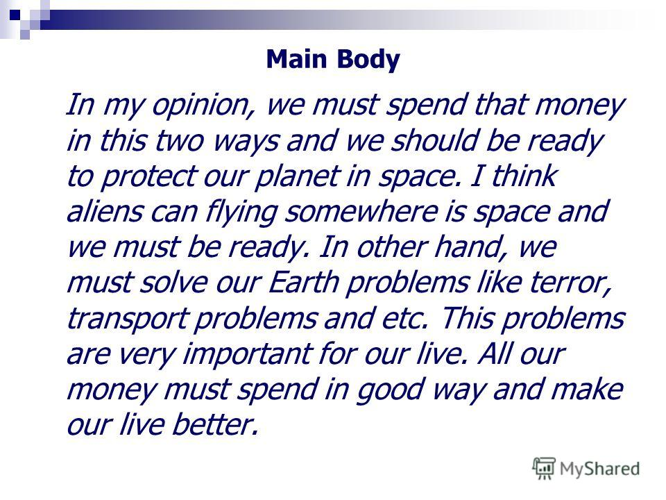 Main Body In my opinion, we must spend that money in this two ways and we should be ready to protect our planet in space. I think aliens can flying somewhere is space and we must be ready. In other hand, we must solve our Earth problems like terror,