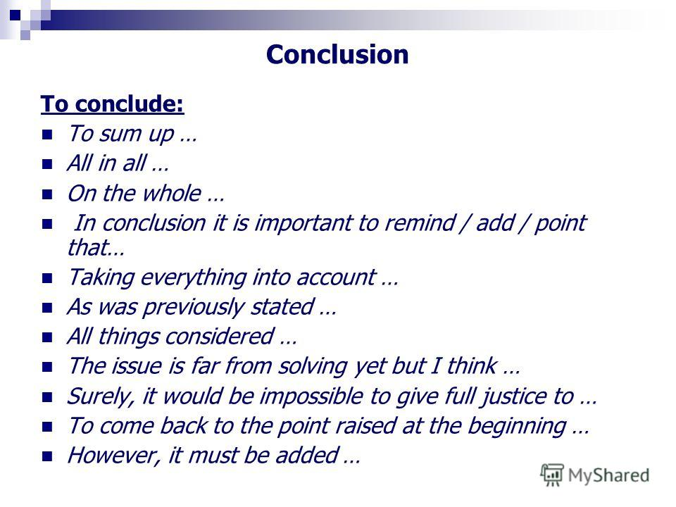 Conclusion To conclude: To sum up … All in all … On the whole … In conclusion it is important to remind / add / point that… Taking everything into account … As was previously stated … All things considered … The issue is far from solving yet but I th